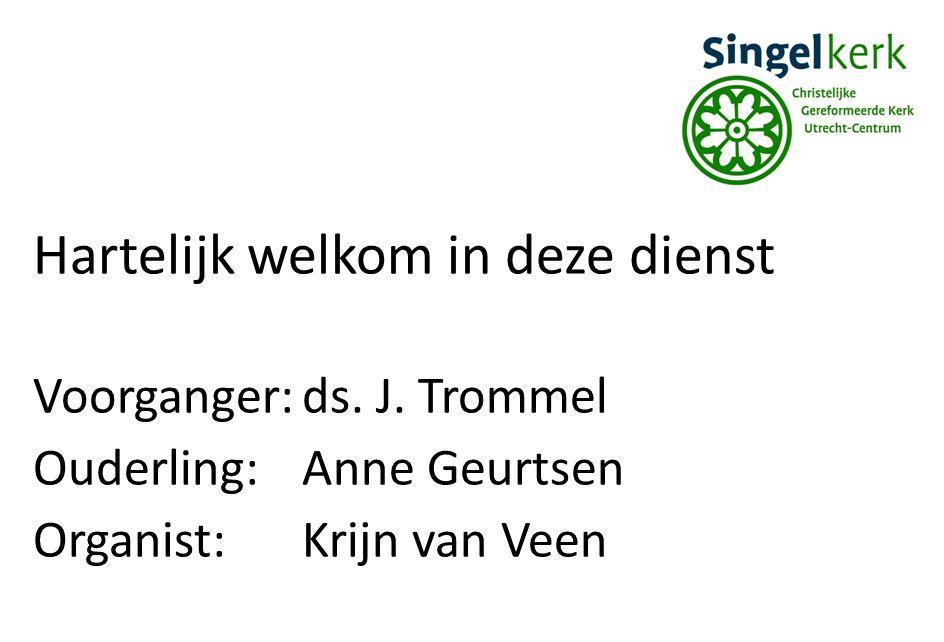 Hartelijk welkom in deze dienst Voorganger:ds. J. Trommel Ouderling:Anne Geurtsen Organist:Krijn van Veen
