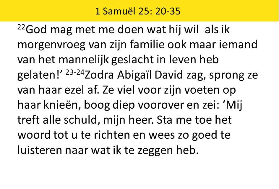 1 Samuël 25: 20-35 22 God mag met me doen wat hij wil als ik morgenvroeg van zijn familie ook maar iemand van het mannelijk geslacht in leven heb gela