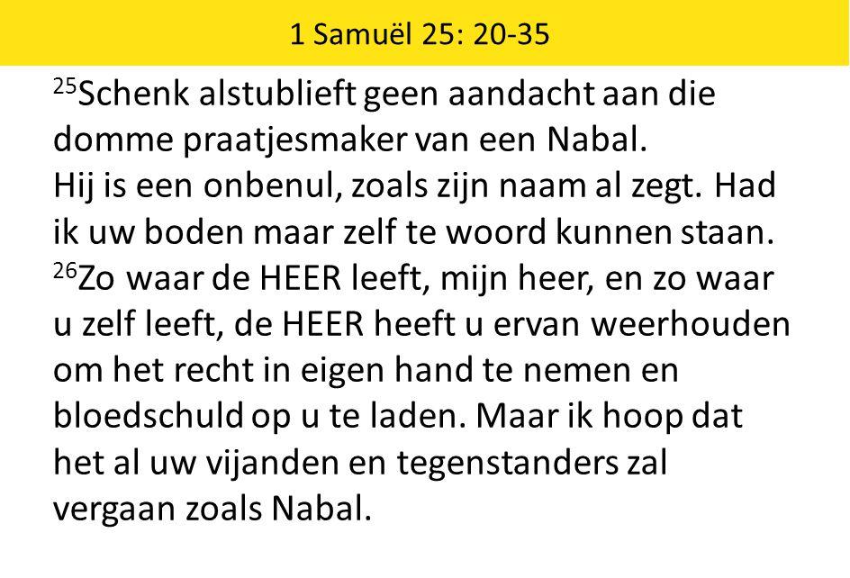 1 Samuël 25: 20-35 25 Schenk alstublieft geen aandacht aan die domme praatjesmaker van een Nabal. Hij is een onbenul, zoals zijn naam al zegt. Had ik