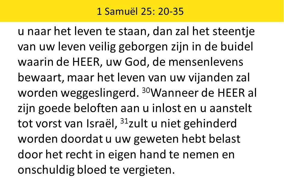 1 Samuël 25: 20-35 u naar het leven te staan, dan zal het steentje van uw leven veilig geborgen zijn in de buidel waarin de HEER, uw God, de mensenlev