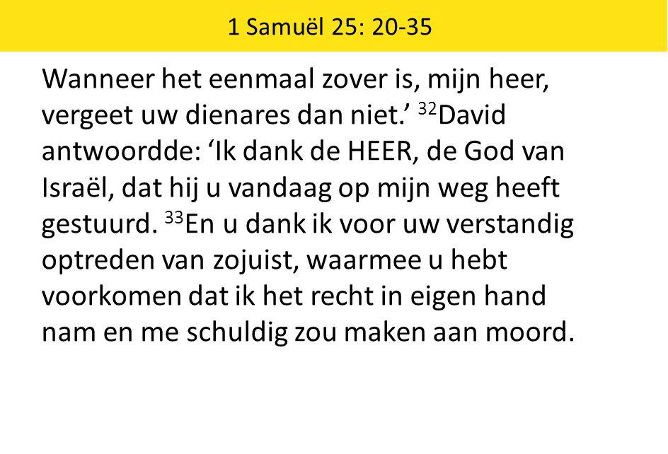 1 Samuël 25: 20-35 Wanneer het eenmaal zover is, mijn heer, vergeet uw dienares dan niet.' 32 David antwoordde: 'Ik dank de HEER, de God van Israël, dat hij u vandaag op mijn weg heeft gestuurd.