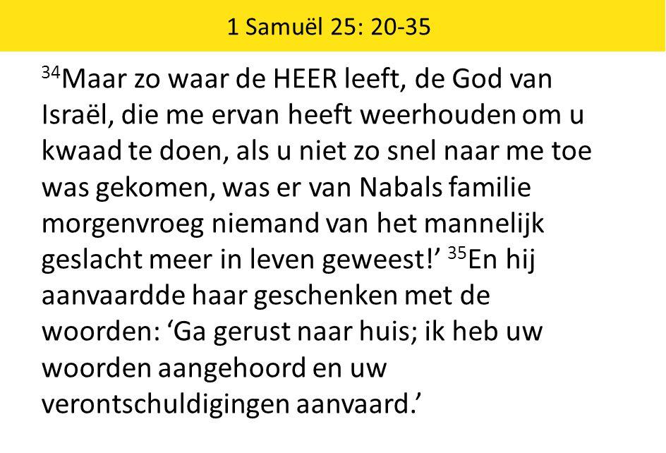 1 Samuël 25: 20-35 34 Maar zo waar de HEER leeft, de God van Israël, die me ervan heeft weerhouden om u kwaad te doen, als u niet zo snel naar me toe