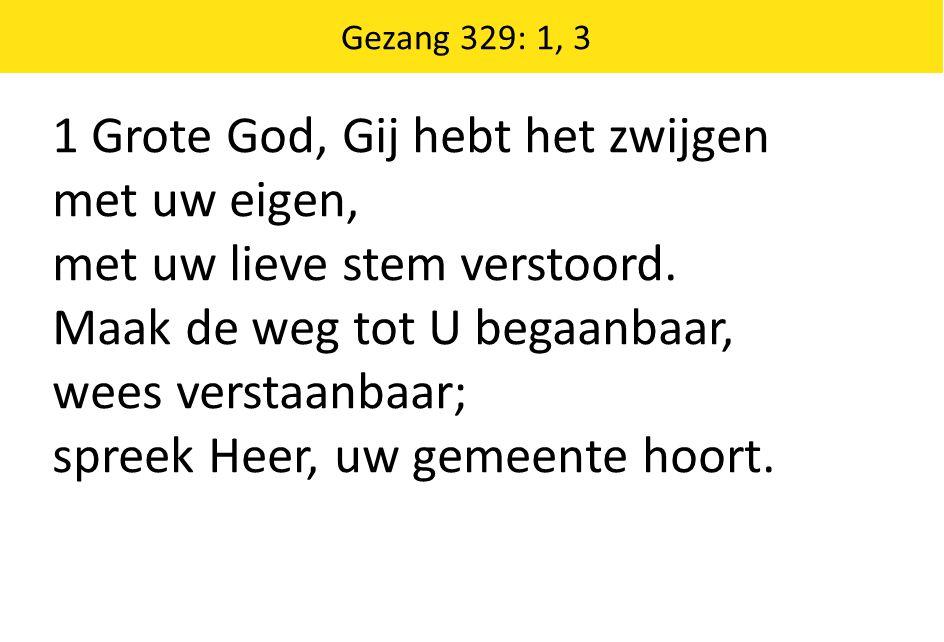 Gezang 329: 1, 3 1 Grote God, Gij hebt het zwijgen met uw eigen, met uw lieve stem verstoord.