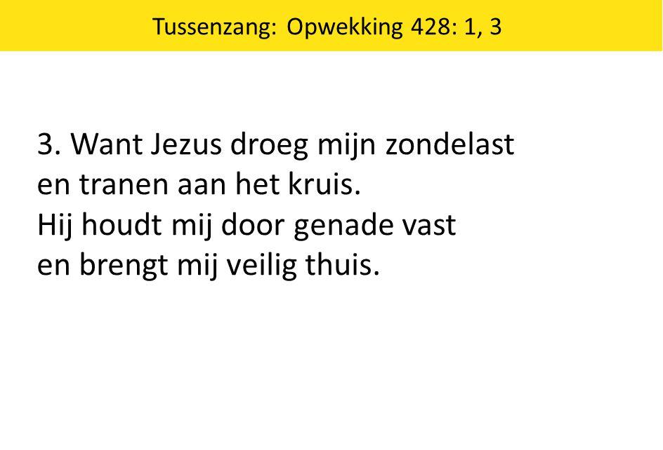 Tussenzang: Opwekking 428: 1, 3 3.Want Jezus droeg mijn zondelast en tranen aan het kruis.