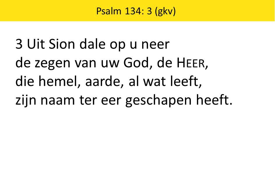 Psalm 134: 3 (gkv) 3 Uit Sion dale op u neer de zegen van uw God, de H EER, die hemel, aarde, al wat leeft, zijn naam ter eer geschapen heeft.
