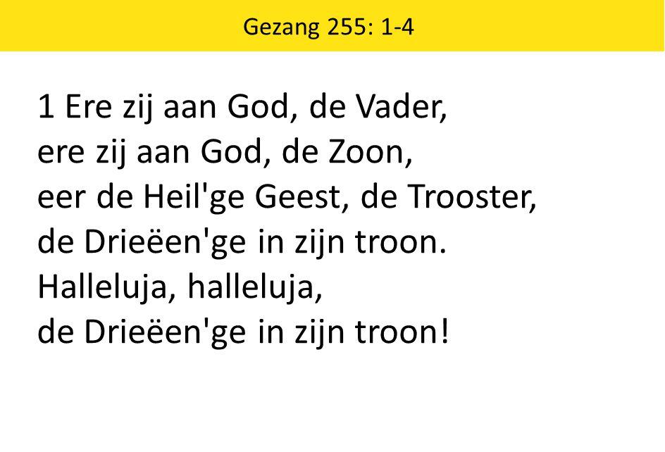 Gezang 255: 1-4 1 Ere zij aan God, de Vader, ere zij aan God, de Zoon, eer de Heil'ge Geest, de Trooster, de Drieëen'ge in zijn troon. Halleluja, hall