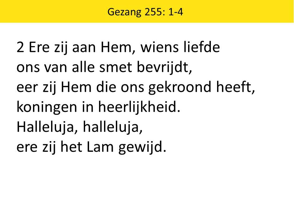 Gezang 255: 1-4 2 Ere zij aan Hem, wiens liefde ons van alle smet bevrijdt, eer zij Hem die ons gekroond heeft, koningen in heerlijkheid. Halleluja, h