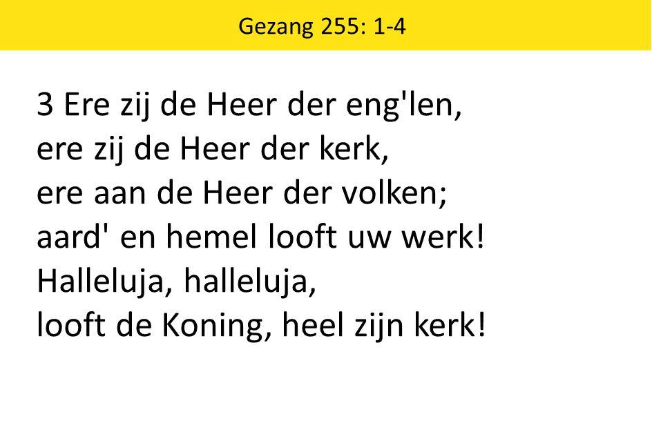 Gezang 255: 1-4 3 Ere zij de Heer der eng'len, ere zij de Heer der kerk, ere aan de Heer der volken; aard' en hemel looft uw werk! Halleluja, halleluj
