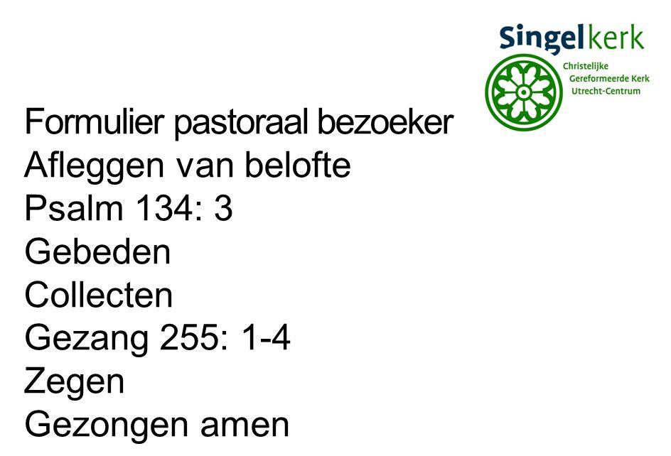 Formulier pastoraal bezoeker Afleggen van belofte Psalm 134: 3 Gebeden Collecten Gezang 255: 1-4 Zegen Gezongen amen