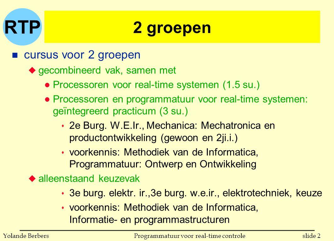 RTP slide 13Programmatuur voor real-time controleYolande Berbers overzicht van de cursus (vervolg) n combinatie betrouwbaarheid en parallellisme u atomaire acties (H10) u het beheren van hulpmiddelen (H11) n aspect tijd u tijdsbehandeling in systemen (H12) u scheduling (H13) n gedistribueerde systemen (H14) n laag-niveau programmatie (H15) n RTOS: real-time besturingssystemen