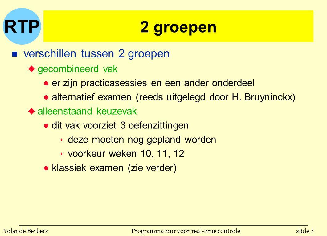 RTP slide 14Programmatuur voor real-time controleYolande Berbers relatie cursus - boek n ik probeer zoveel mogelijk het boek te volgen u maar natuurlijk leg ik eigen accenten n het aspect 'programming languages' komt in het boek uitgebreider aan bod dan ik nodig acht voor jullie u we zullen vooral de voorbeelden van Ada bekijken, ook die van C en Java, maar niets van occam2 n normaal geven de slides goed weer wat er gezien werd u huidige versie van slides (op het net) is ± die van vorig jaar u bij lesvoorbereidingen pas ik die heel regelmatig aan