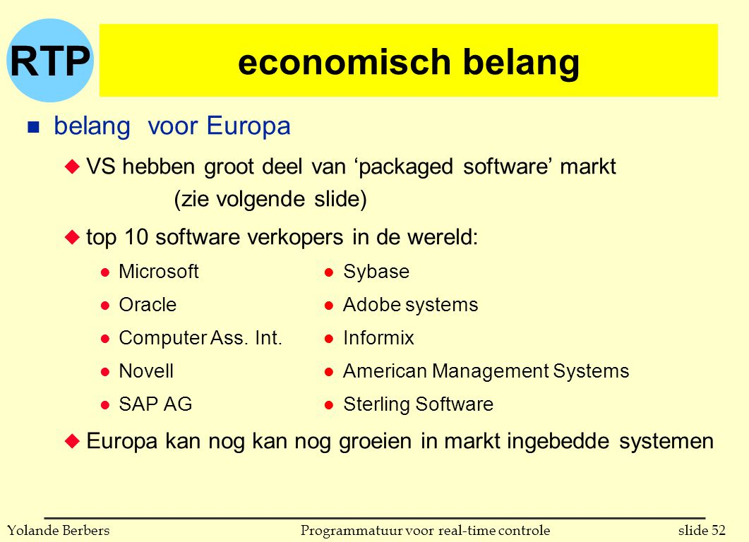RTP slide 52Programmatuur voor real-time controleYolande Berbers n belang voor Europa u VS hebben groot deel van 'packaged software' markt (zie volgende slide) u top 10 software verkopers in de wereld: l Microsoft l Oracle l Computer Ass.