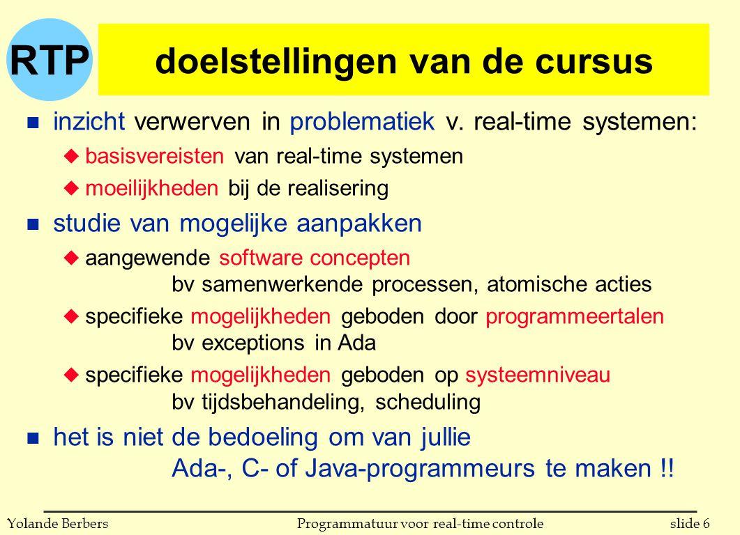 RTP slide 47Programmatuur voor real-time controleYolande Berbers karakteristieken van een RTS n omgang met 'tijd' u responstijd is van groot belang u deadlines moeten in alle omstandigheden gehaald worden l worst-case moet gekend zijn l voorspelbaarheid van responstijd is cruciaal l real-time systemen worden altijd over-gedimensioneerd u taal en systeem moeten toelaten om tijd te specifiëren, deadlines te specifiëren, om te reageren wanneer een deadline niet gehaald zal worden