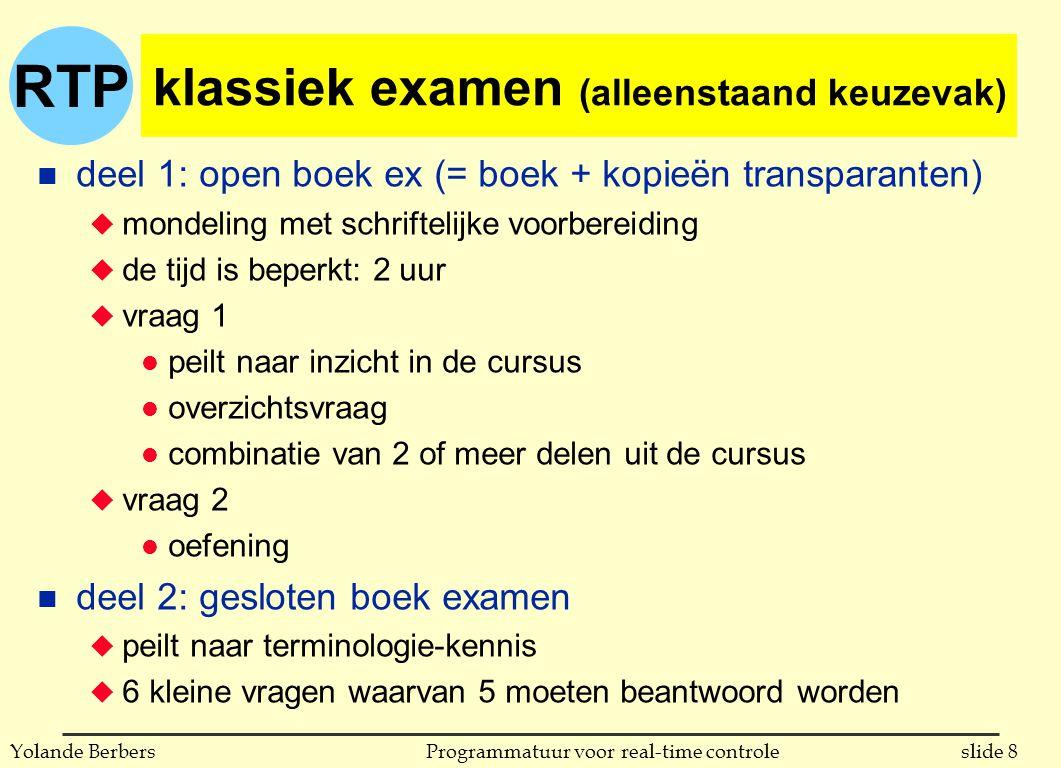 RTP slide 9Programmatuur voor real-time controleYolande Berbers goed om te weten voor het examen n 'vergelijk x en y' niet: bespreek achter elkaar eerst x en dan y, wel: bespreek x en y zodat ze vergelijkbaar worden (dus volgens hetzelfde stramien) en vergelijk ze dan n precieze syntax van een programmeertaal is niet van belang voor het examen, wel de semantiek (=wat is het effect van bepaalde constructies) n het examen is geen défilé: jeans & t-shirts zijn welkom !