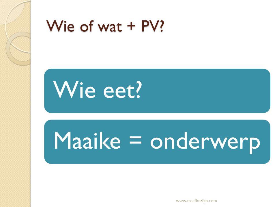 Wie of wat + PV? Wie eet?Maaike = onderwerp www.maaikezijm.com