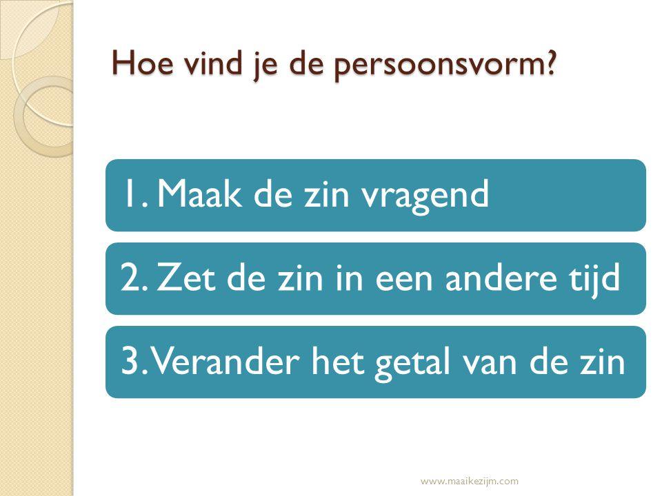 Hoe vind je de persoonsvorm? 1. Maak de zin vragend2. Zet de zin in een andere tijd3. Verander het getal van de zin www.maaikezijm.com