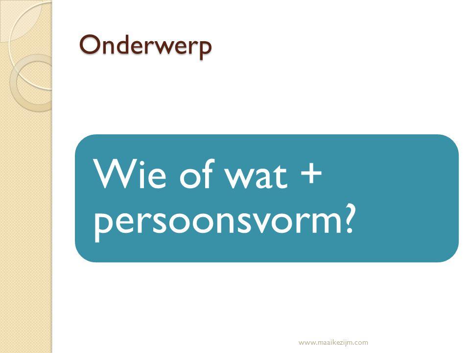 Onderwerp Wie of wat + persoonsvorm? www.maaikezijm.com