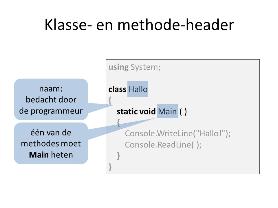 using System; class Hallo { static void Main ( ) { Console.WriteLine( Hallo! ); Console.ReadLine( ); } Klasse- en methode-header naam: bedacht door de programmeur één van de methodes moet Main heten