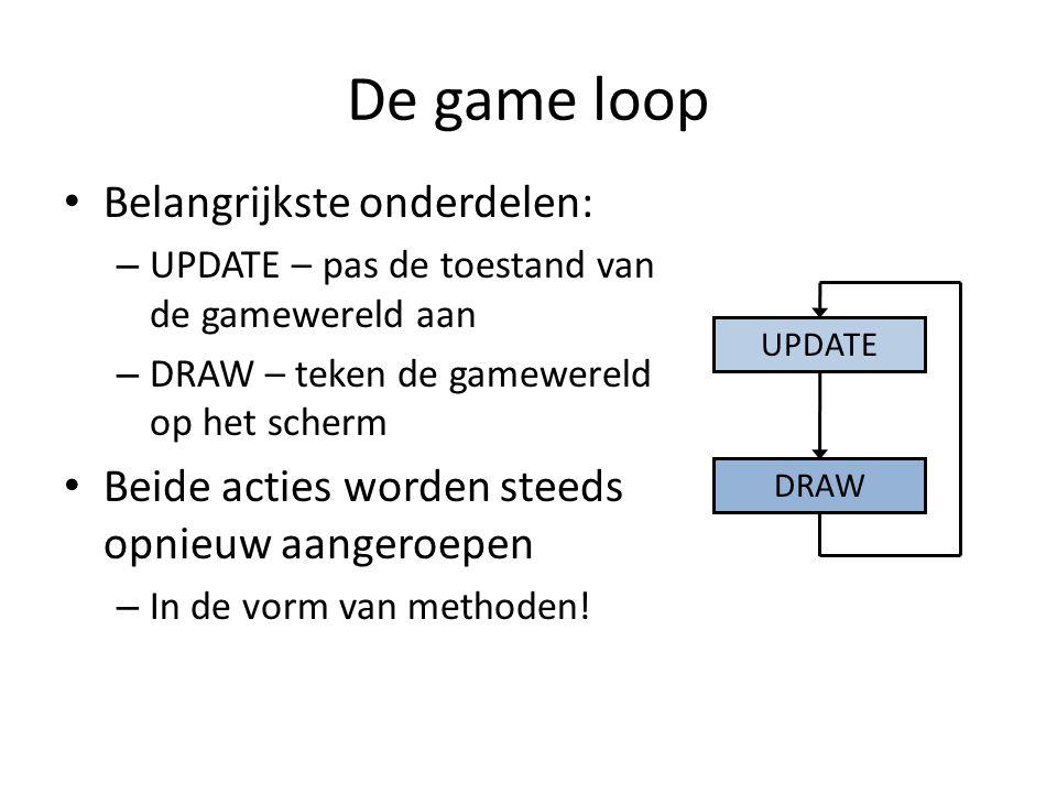 De game loop Belangrijkste onderdelen: – UPDATE – pas de toestand van de gamewereld aan – DRAW – teken de gamewereld op het scherm Beide acties worden steeds opnieuw aangeroepen – In de vorm van methoden.