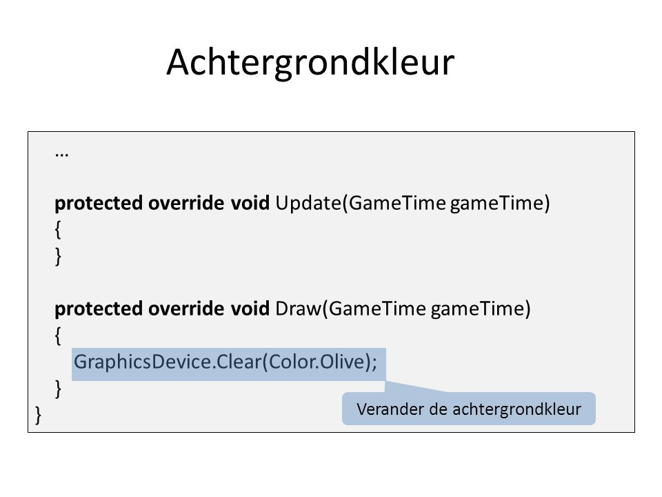 Achtergrondkleur … protected override void Update(GameTime gameTime) { } protected override void Draw(GameTime gameTime) { GraphicsDevice.Clear(Color.