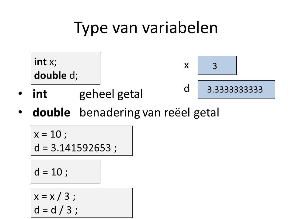 x Type van variabelen x = 10 ; d = 3.141592653 ; int geheel getal double benadering van reëel getal d = 10 ; d int x; double d; 3.141592653 x = x / 3 ; d = d / 3 ; 10.03.3333333333 10 3