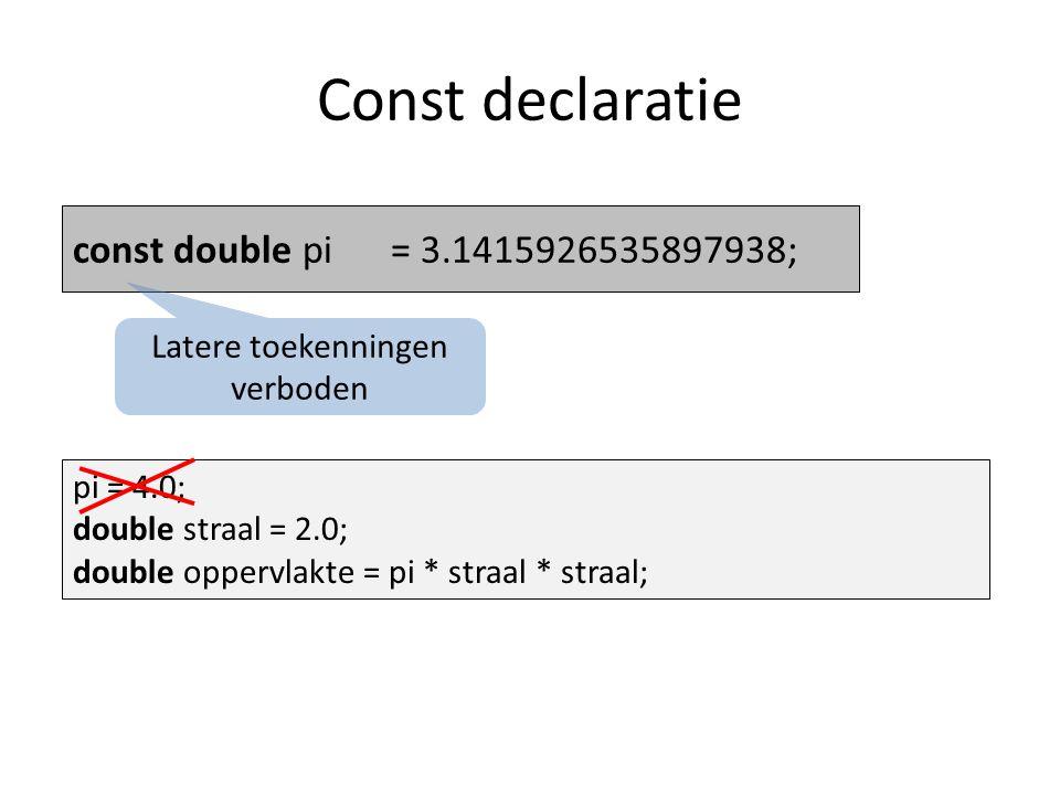 Const declaratie double pi= 3.1415926535897938;const double pi= 3.1415926535897938; Latere toekenningen verboden pi = 4.0; double straal = 2.0; double oppervlakte = pi * straal * straal;