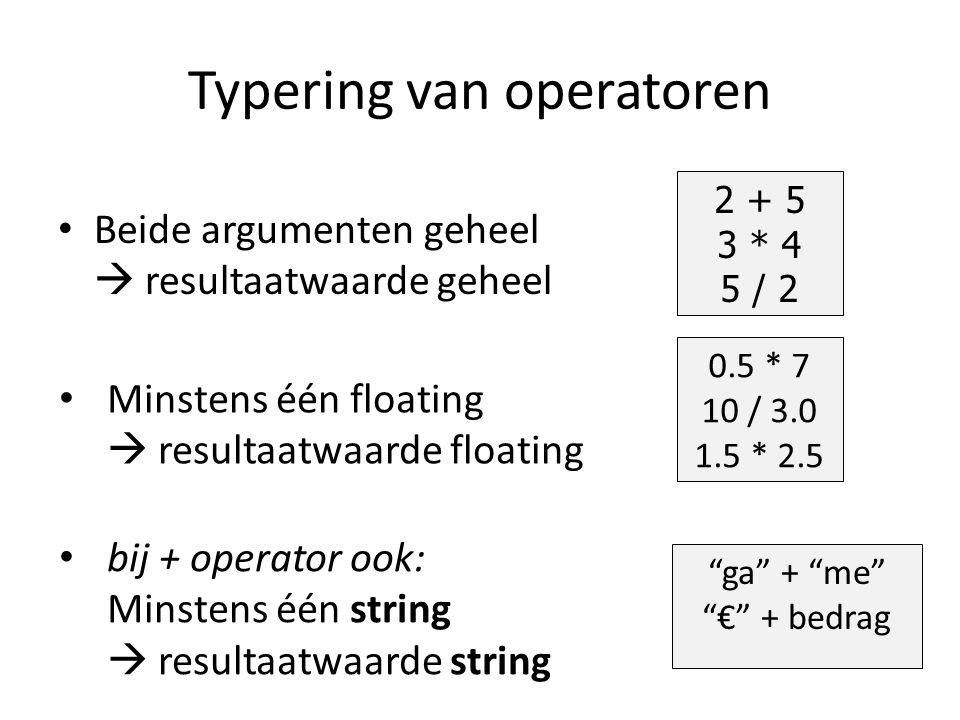 Typering van operatoren Beide argumenten geheel  resultaatwaarde geheel 2 + 5 3 * 4 5 / 2 0.5 * 7 10 / 3.0 1.5 * 2.5 Minstens één floating  resultaatwaarde floating ga + me € + bedrag bij + operator ook: Minstens één string  resultaatwaarde string