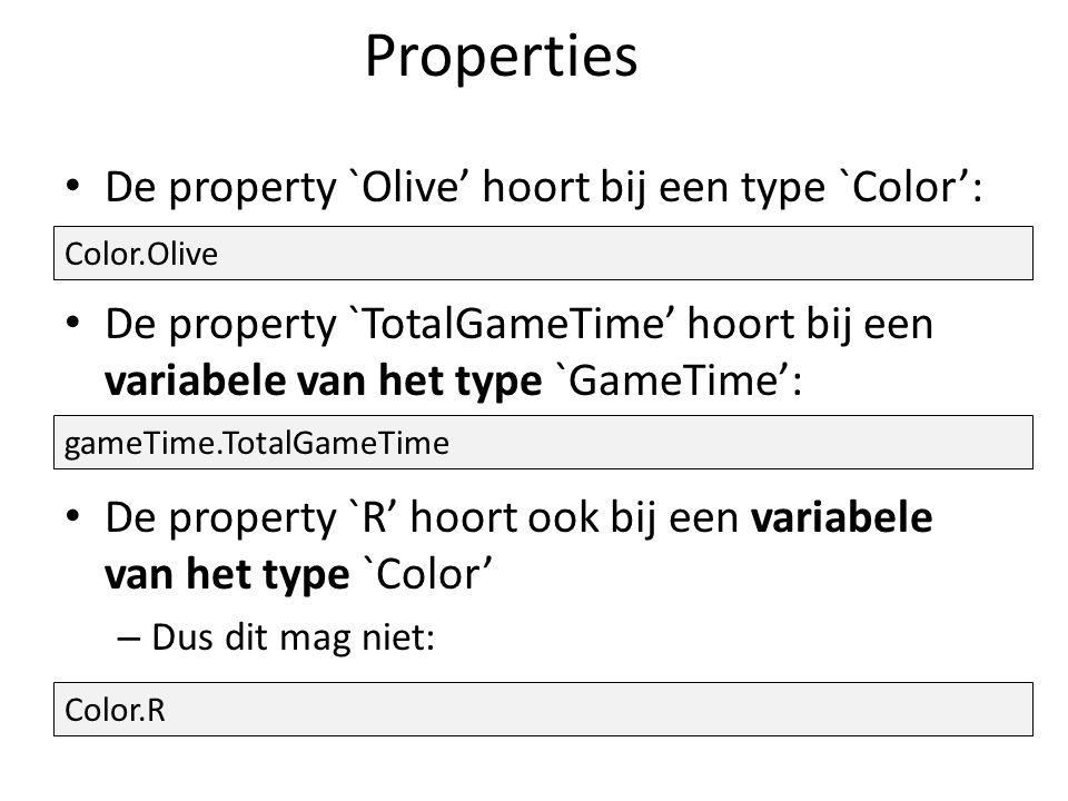 Properties De property `Olive' hoort bij een type `Color': De property `TotalGameTime' hoort bij een variabele van het type `GameTime': De property `R' hoort ook bij een variabele van het type `Color' – Dus dit mag niet: Color.Olive gameTime.TotalGameTime Color.R