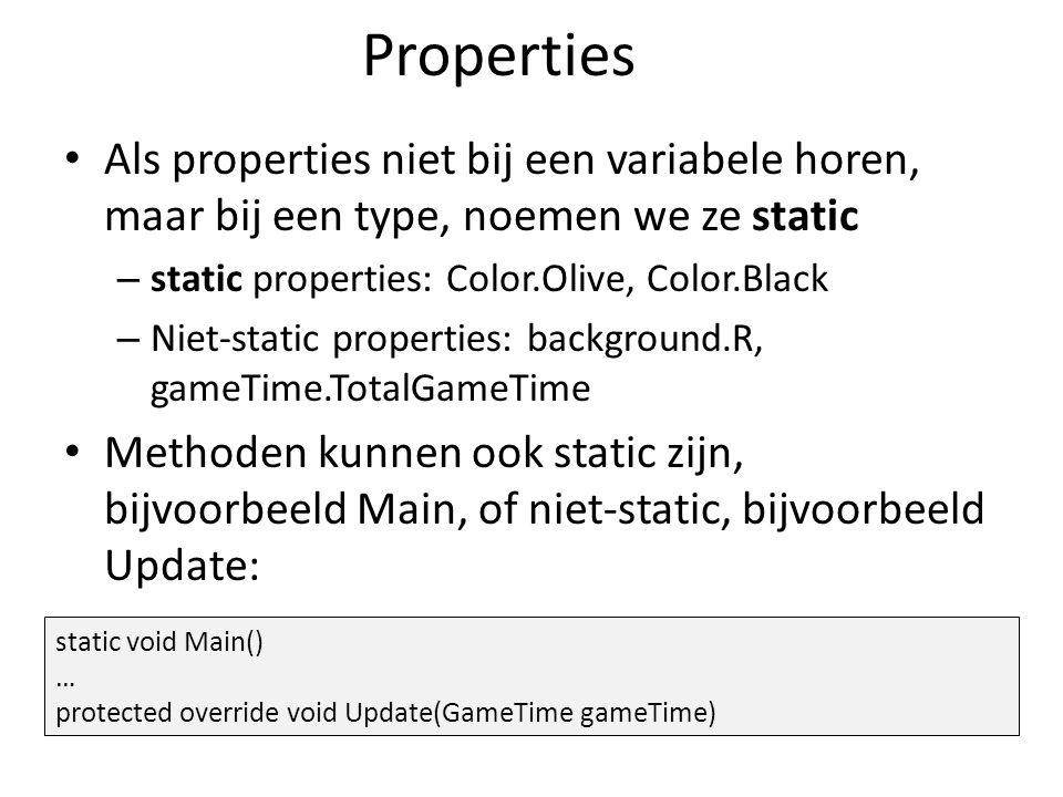 Properties Als properties niet bij een variabele horen, maar bij een type, noemen we ze static – static properties: Color.Olive, Color.Black – Niet-static properties: background.R, gameTime.TotalGameTime Methoden kunnen ook static zijn, bijvoorbeeld Main, of niet-static, bijvoorbeeld Update: static void Main() … protected override void Update(GameTime gameTime)