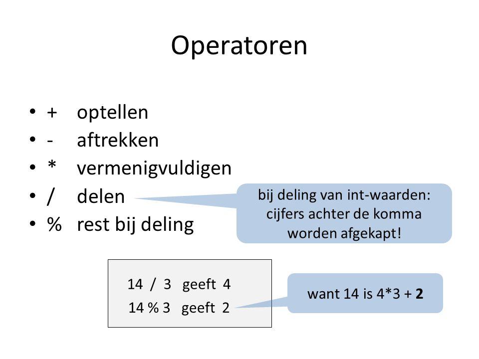 Operatoren +optellen -aftrekken *vermenigvuldigen /delen %rest bij deling bij deling van int-waarden: cijfers achter de komma worden afgekapt.