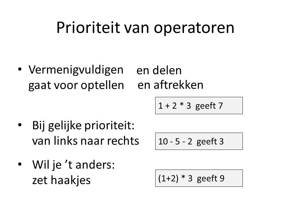 Prioriteit van operatoren Vermenigvuldigen gaat voor optellen Bij gelijke prioriteit: van links naar rechts Wil je 't anders: zet haakjes 1 + 2 * 3 geeft 7 en delen en aftrekken 10 - 5 - 2 geeft 3 (1+2) * 3 geeft 9