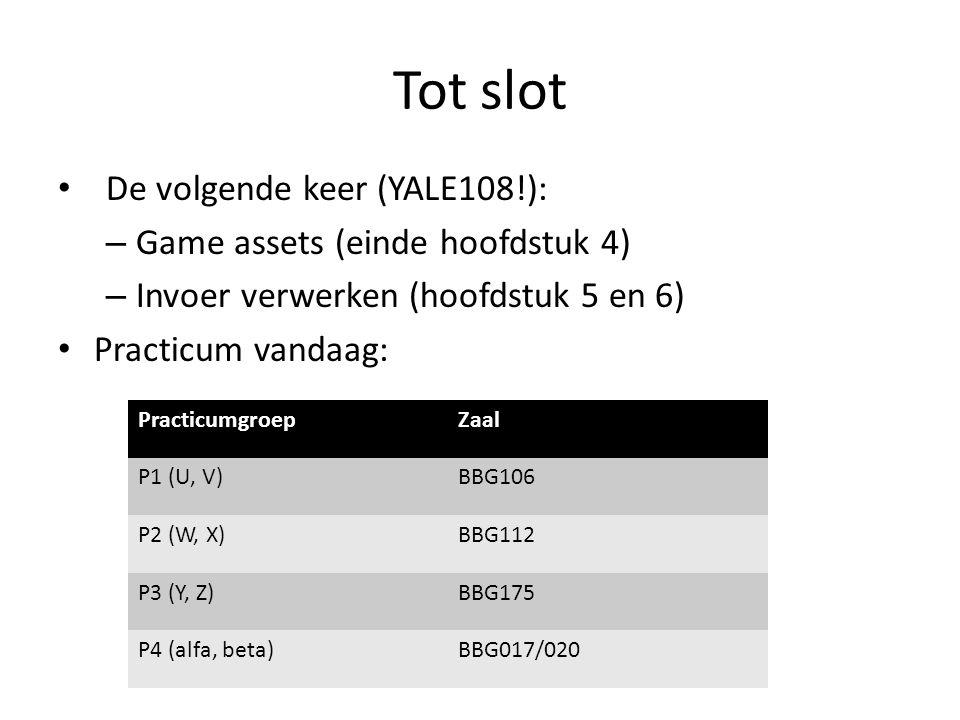 Tot slot De volgende keer (YALE108!): – Game assets (einde hoofdstuk 4) – Invoer verwerken (hoofdstuk 5 en 6) Practicum vandaag: PracticumgroepZaal P1 (U, V)BBG106 P2 (W, X)BBG112 P3 (Y, Z)BBG175 P4 (alfa, beta)BBG017/020