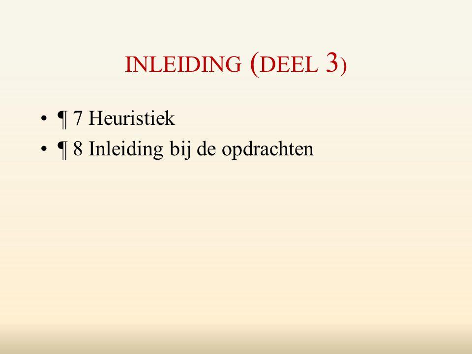INLEIDING ( DEEL 3 ) ¶ 7 Heuristiek ¶ 8 Inleiding bij de opdrachten