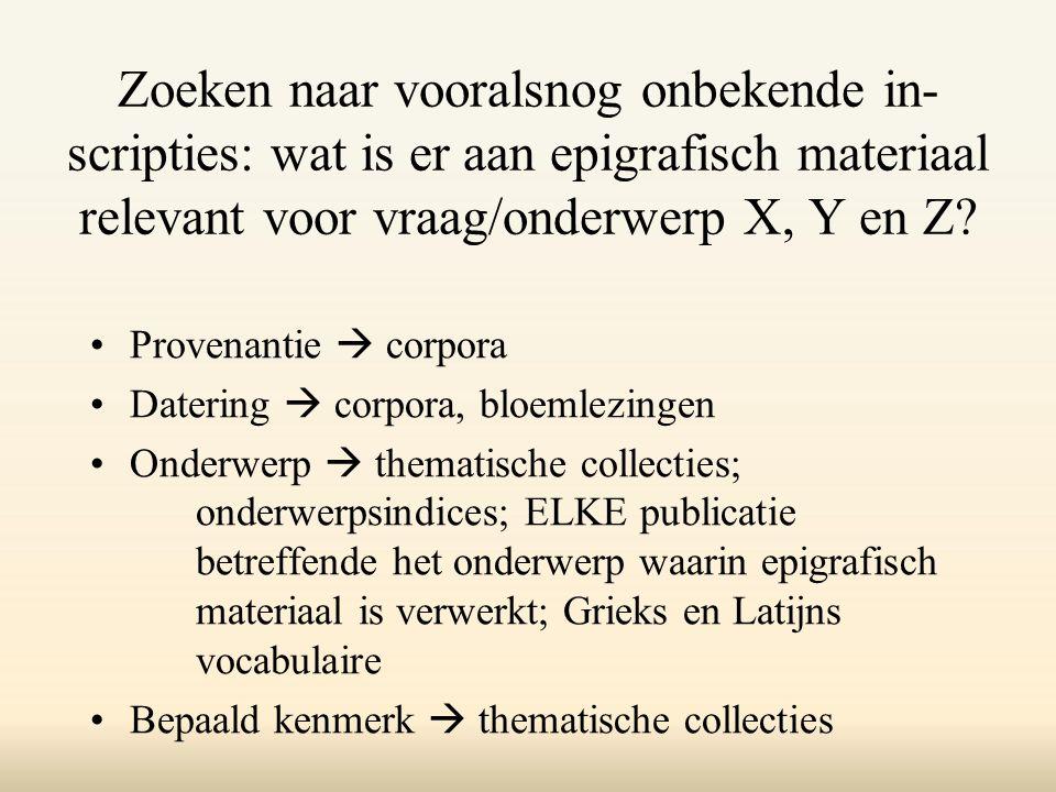 Zoeken naar vooralsnog onbekende in- scripties: wat is er aan epigrafisch materiaal relevant voor vraag/onderwerp X, Y en Z.