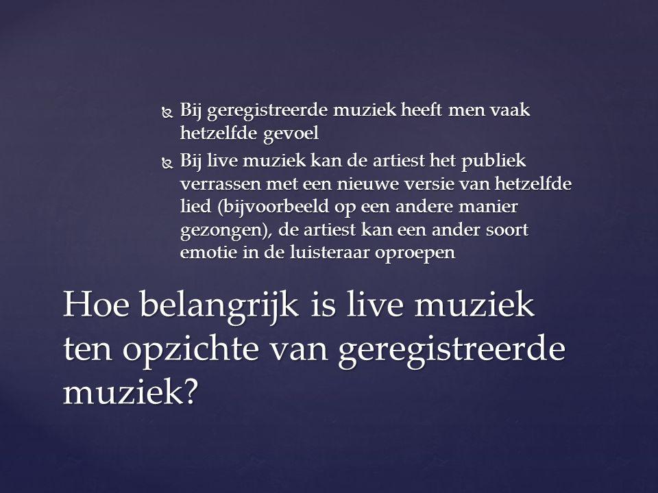  Bij geregistreerde muziek heeft men vaak hetzelfde gevoel  Bij live muziek kan de artiest het publiek verrassen met een nieuwe versie van hetzelfde