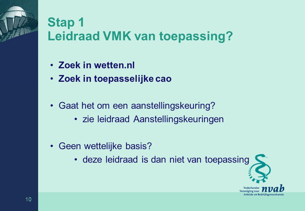 10 Stap 1 Leidraad VMK van toepassing? Zoek in wetten.nl Zoek in toepasselijke cao Gaat het om een aanstellingskeuring? zie leidraad Aanstellingskeuri