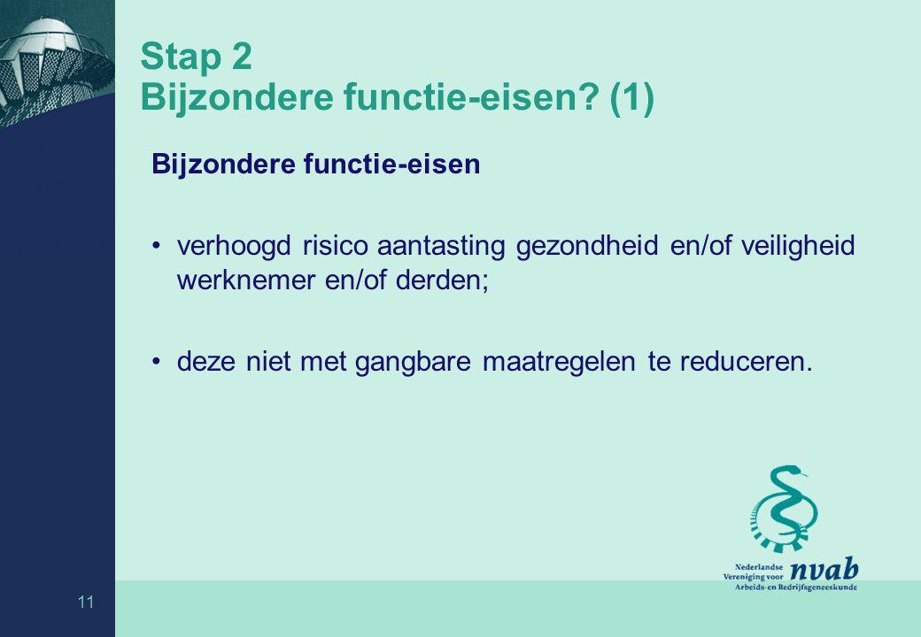 11 Stap 2 Bijzondere functie-eisen? (1) Bijzondere functie-eisen verhoogd risico aantasting gezondheid en/of veiligheid werknemer en/of derden; deze n