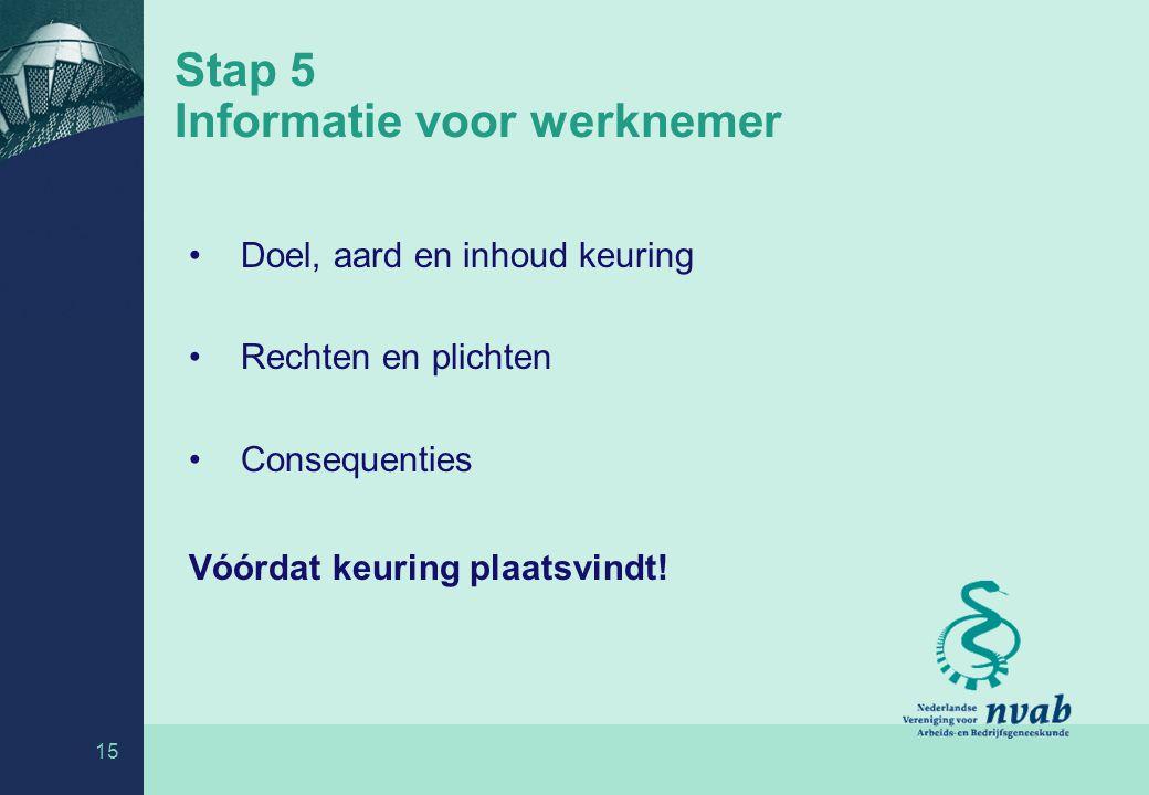 15 Stap 5 Informatie voor werknemer Doel, aard en inhoud keuring Rechten en plichten Consequenties Vóórdat keuring plaatsvindt!