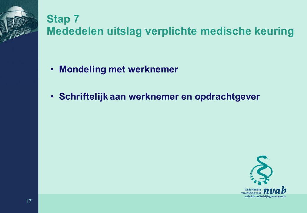 17 Stap 7 Mededelen uitslag verplichte medische keuring Mondeling met werknemer Schriftelijk aan werknemer en opdrachtgever