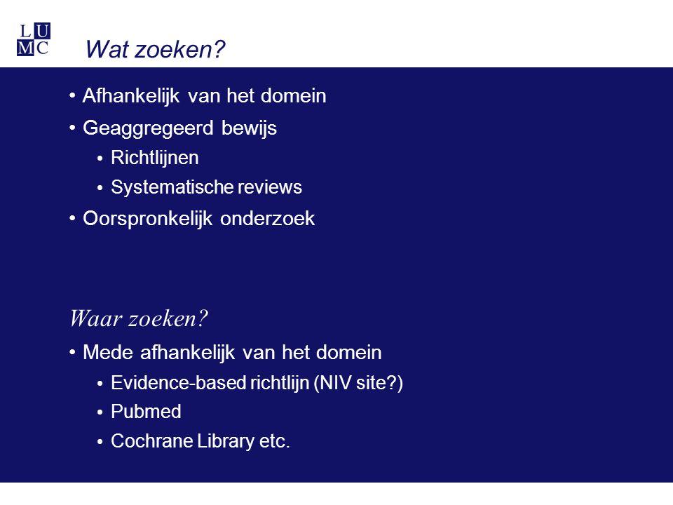 Wat zoeken? Afhankelijk van het domein Geaggregeerd bewijs Richtlijnen Systematische reviews Oorspronkelijk onderzoek Waar zoeken? Mede afhankelijk va