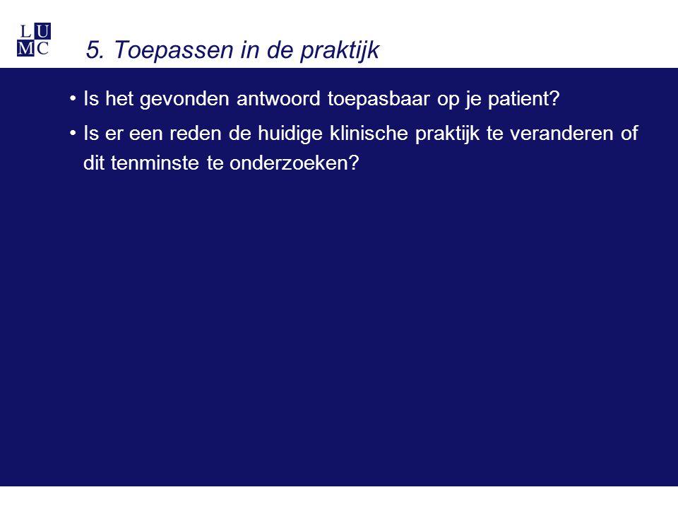5. Toepassen in de praktijk Is het gevonden antwoord toepasbaar op je patient? Is er een reden de huidige klinische praktijk te veranderen of dit tenm