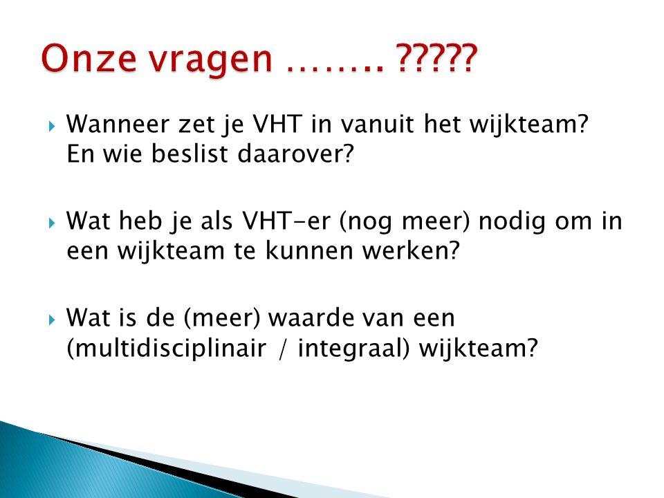  Wanneer zet je VHT in vanuit het wijkteam? En wie beslist daarover?  Wat heb je als VHT-er (nog meer) nodig om in een wijkteam te kunnen werken? 