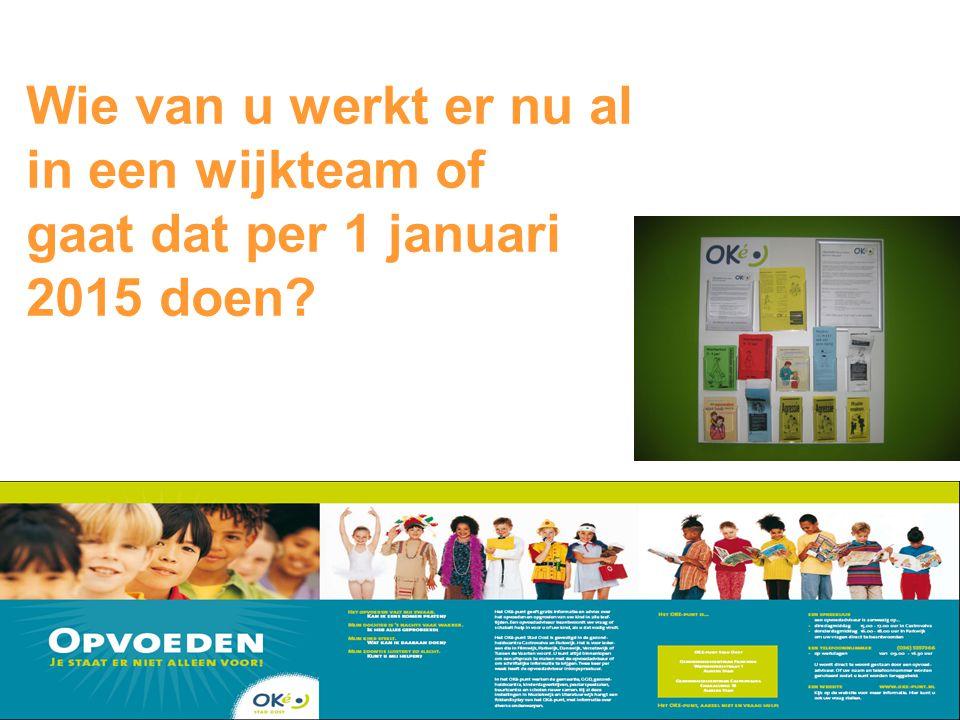 Wie van u werkt er nu al in een wijkteam of gaat dat per 1 januari 2015 doen?