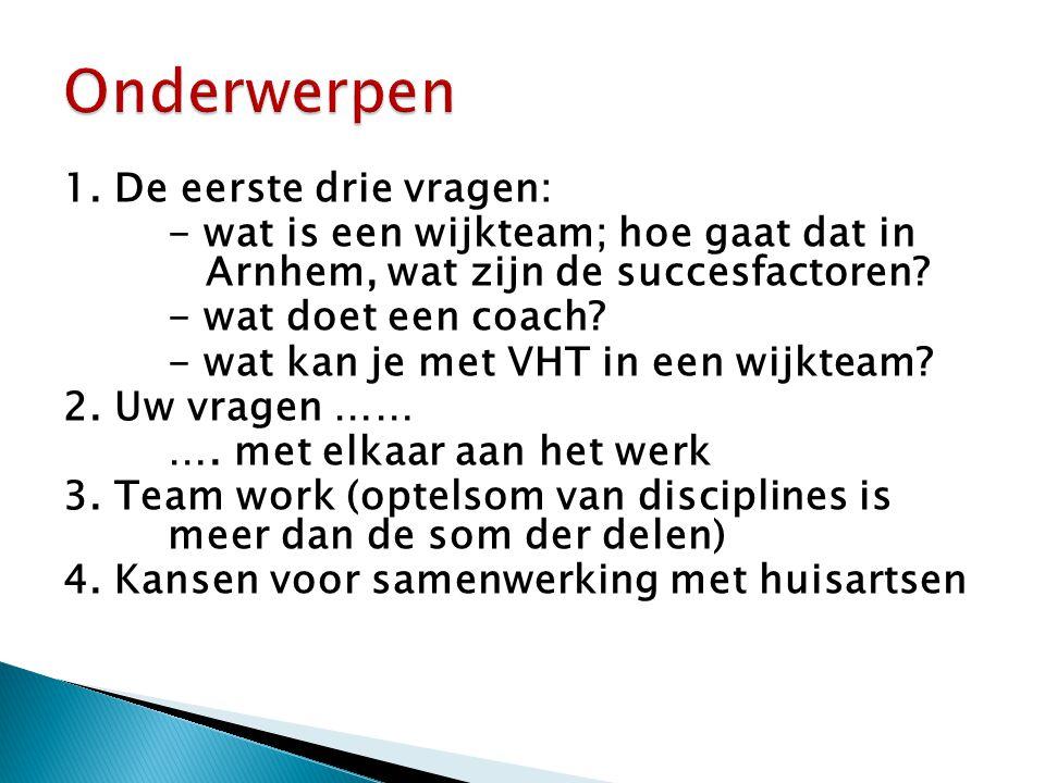 1. De eerste drie vragen: - wat is een wijkteam; hoe gaat dat in Arnhem, wat zijn de succesfactoren? - wat doet een coach? - wat kan je met VHT in een