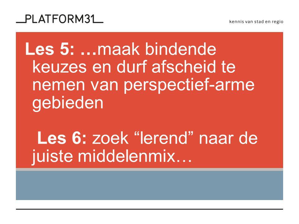 Les 5: …maak bindende keuzes en durf afscheid te nemen van perspectief-arme gebieden Les 6: zoek lerend naar de juiste middelenmix…