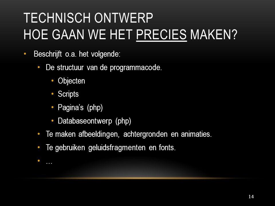 TECHNISCH ONTWERP HOE GAAN WE HET PRECIES MAKEN? 14 Beschrijft o.a. het volgende: De structuur van de programmacode. Objecten Scripts Pagina's (php) D
