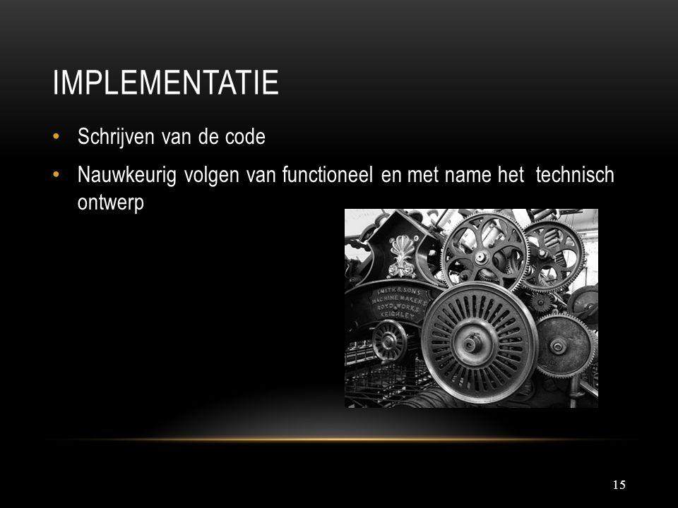 IMPLEMENTATIE 15 Schrijven van de code Nauwkeurig volgen van functioneel en met name het technisch ontwerp