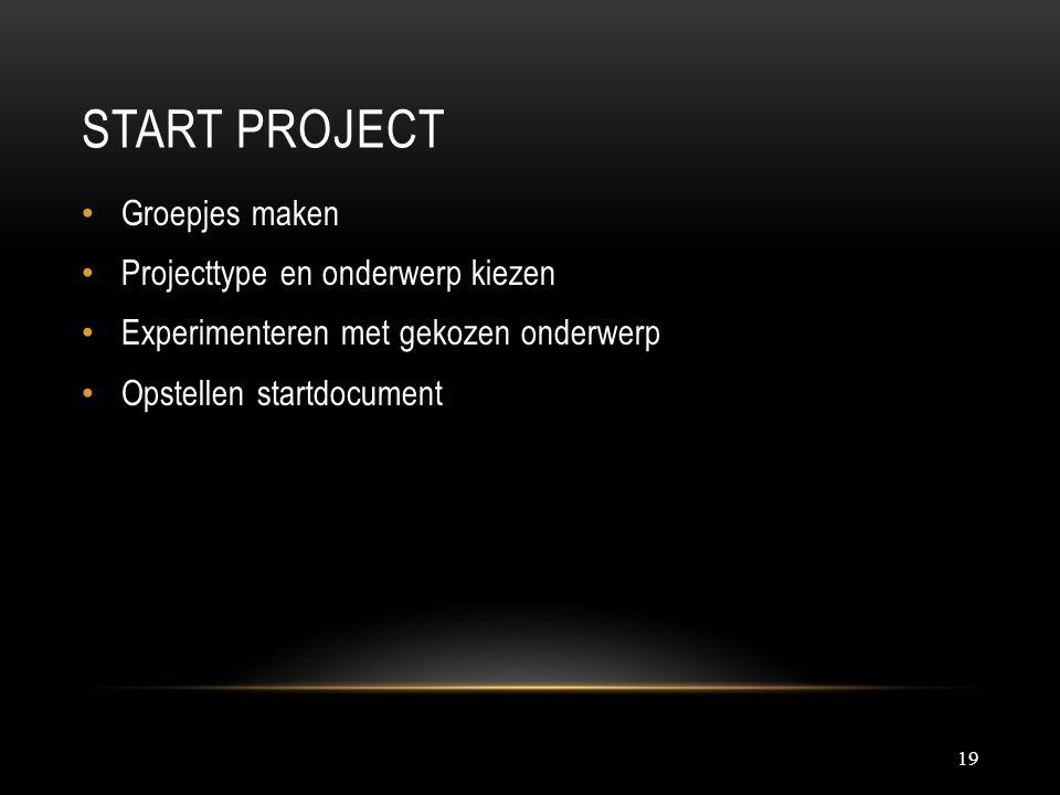 START PROJECT 19 Groepjes maken Projecttype en onderwerp kiezen Experimenteren met gekozen onderwerp Opstellen startdocument