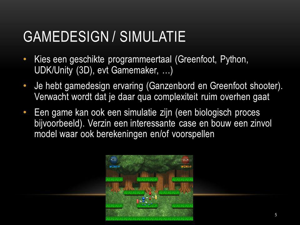 GAMEDESIGN / SIMULATIE 5 Kies een geschikte programmeertaal (Greenfoot, Python, UDK/Unity (3D), evt Gamemaker, …) Je hebt gamedesign ervaring (Ganzenb