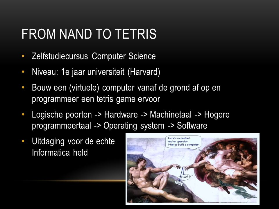 FROM NAND TO TETRIS 8 Zelfstudiecursus Computer Science Niveau: 1e jaar universiteit (Harvard) Bouw een (virtuele) computer vanaf de grond af op en pr